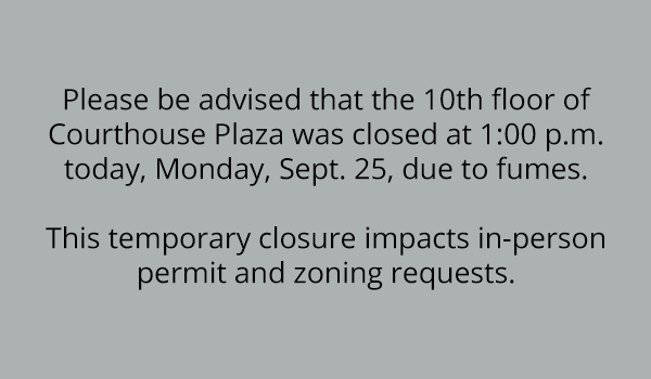 be advised that the 10th floor of courthouse plaza was closed at 1 pm today, monday, september 25, due to fumes. this temporary closure impacts in-person permit and zoning requests